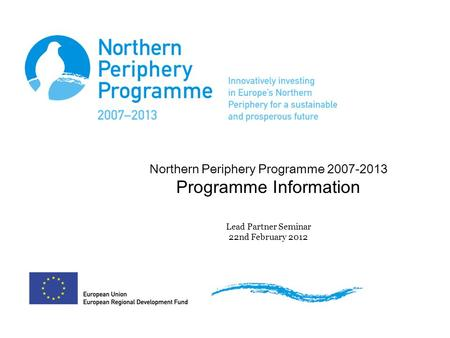 Northern Periphery Programme 2007-2013 Programme Information Lead Partner Seminar 22nd February 2012.