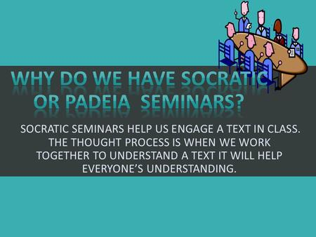 SOCRATIC SEMINARS HELP US ENGAGE A TEXT IN CLASS. THE THOUGHT PROCESS IS WHEN WE WORK TOGETHER TO UNDERSTAND A TEXT IT WILL HELP EVERYONE'S UNDERSTANDING.