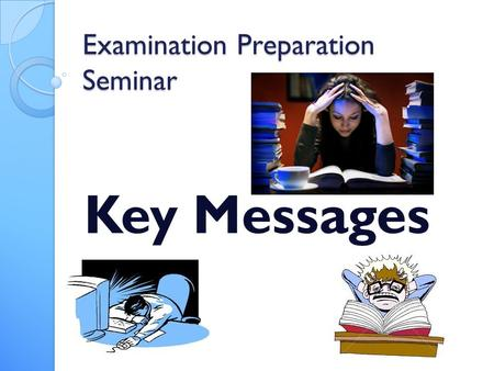 Examination Preparation Seminar Key Messages. Leading up to the Exam weeks Disciplined Attitude You only have 14 weeks of school left!