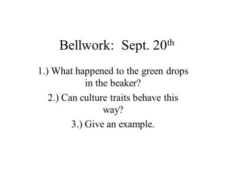Bellwork: Sept. 20 th 1.) What happened to the green drops in the beaker? 2.) Can culture traits behave this way? 3.) Give an example.