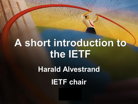 1 A short introduction to the IETF Harald Alvestrand IETF chair Harald Alvestrand IETF chair.