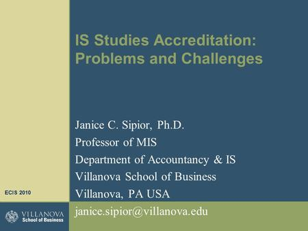 IS Studies Accreditation: Problems and Challenges Janice C. Sipior, Ph.D. Professor of MIS Department of Accountancy & IS Villanova School of Business.