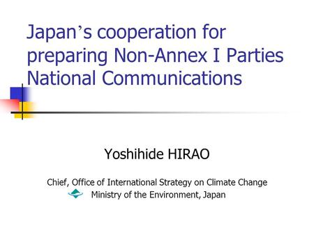 Japan ' s cooperation for preparing Non-Annex I Parties National Communications Yoshihide HIRAO Chief, Office of International Strategy on Climate Change.
