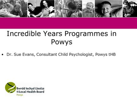 Incredible Years Programmes in Powys Dr. Sue Evans, Consultant Child Psychologist, Powys tHB.