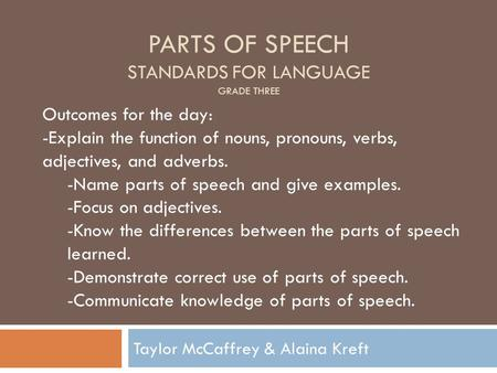 PARTS OF SPEECH STANDARDS FOR LANGUAGE GRADE THREE Taylor McCaffrey & Alaina Kreft Outcomes for the day: -Explain the function of nouns, pronouns, verbs,