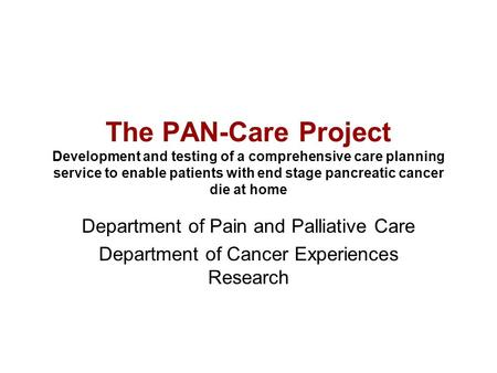 The PAN-Care Project Development and testing of a comprehensive care planning service to enable patients with end stage pancreatic cancer die at home Department.