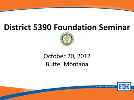 District 5390 Foundation Seminar October 20, 2012 Butte, Montana.