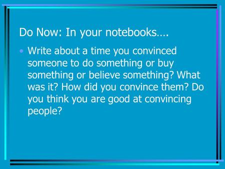 Do Now: In your notebooks…. Write about a time you convinced someone to do something or buy something or believe something? What was it? How did you convince.