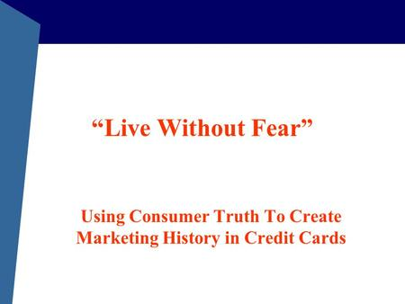"""Live Without Fear"" Using Consumer Truth To Create Marketing History in Credit Cards."