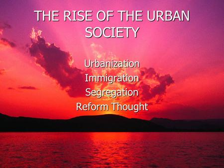THE RISE OF THE URBAN SOCIETY Urbanization Immigration Segregation Reform Thought.
