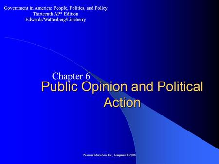 Pearson Education, Inc., Longman © 2008 Public Opinion and Political Action Chapter 6 Government in America: People, Politics, and Policy Thirteenth AP*