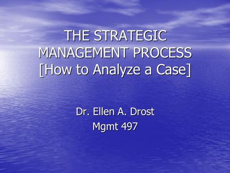 THE STRATEGIC MANAGEMENT PROCESS [How to Analyze a Case] Dr. Ellen A. Drost Mgmt 497.