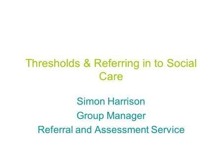 Thresholds & Referring in to Social Care Simon Harrison Group Manager Referral and Assessment Service.