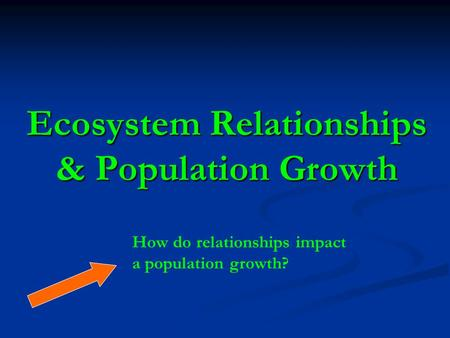 Ecosystem Relationships & Population Growth How do relationships impact a population growth?