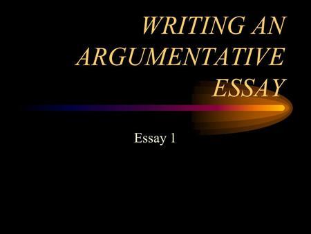 WRITING AN ARGUMENTATIVE ESSAY Essay 1. PERSUASION/ARGUMENT PERSUASION- REFERS TO THE VARIOUS WAYS THAT AUTHORS ENCOURAGE READERS TO ACCEPT THEIR POSITION.