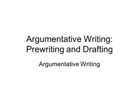 Argumentative Writing: Prewriting and Drafting Argumentative Writing.