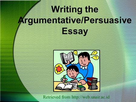Writing the Argumentative/Persuasive Essay Retrieved from