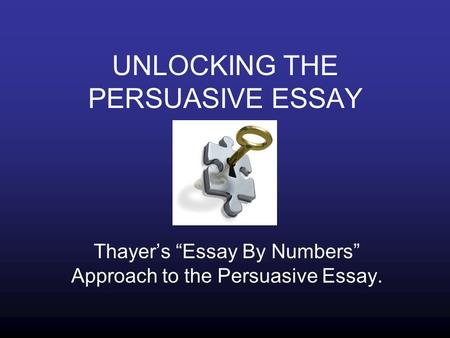 "UNLOCKING THE PERSUASIVE ESSAY Thayer's ""Essay By Numbers"" Approach to the Persuasive Essay."