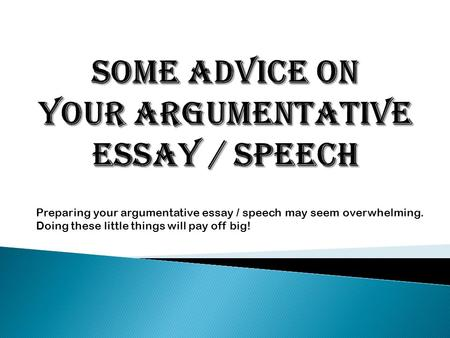 Preparing your argumentative essay / speech may seem overwhelming. Doing these little things will pay off big!