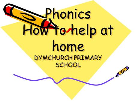 Phonics How to help at home DYMCHURCH PRIMARY SCHOOL