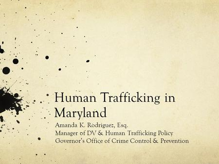 Human Trafficking in Maryland Amanda K. Rodriguez, Esq. Manager of DV & Human Trafficking Policy Governor's Office of Crime Control & Prevention.