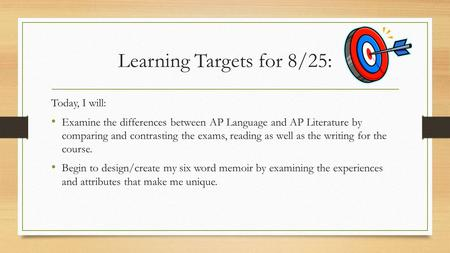 Learning Targets for 8/25: Today, I will: Examine the differences between AP Language and AP Literature by comparing and contrasting the exams, reading.