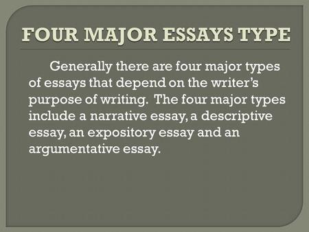 Generally there are four major types of essays that depend on the writer's purpose of writing. The four major types include a narrative essay, a descriptive.