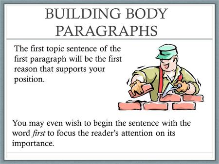 BUILDING BODY PARAGRAPHS The first topic sentence of the first paragraph will be the first reason that supports your position. You may even wish to begin.