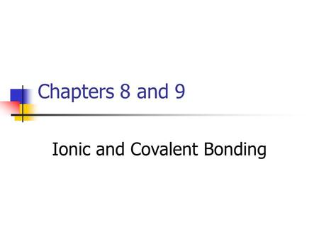 Chapters 8 and 9 Ionic and Covalent Bonding. A chemical bond is a force that holds two atoms together. Chemical bonds may form by the attraction between.