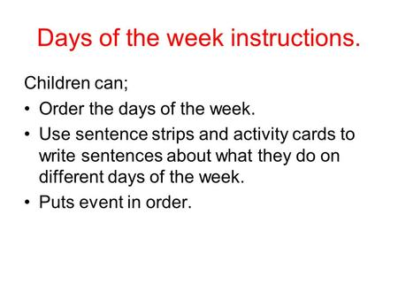 Days of the week instructions. Children can; Order the days of the week. Use sentence strips and activity cards to write sentences about what they do on.