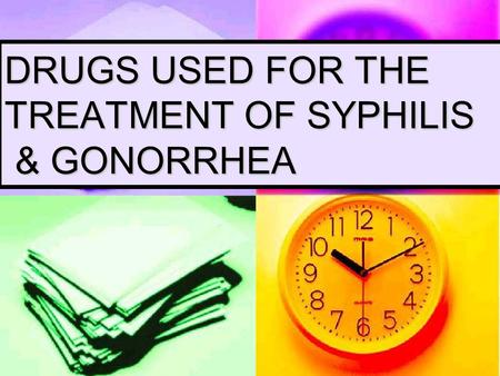 DRUGS USED FOR THE TREATMENT OF SYPHILIS & GONORRHEA.