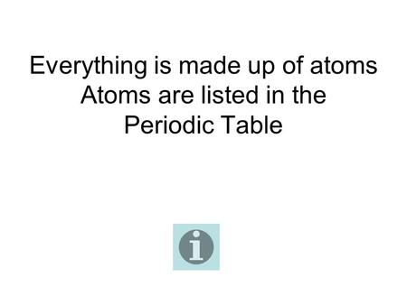 Everything is made up of atoms Atoms are listed in the Periodic Table.