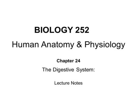 BIOLOGY 252 Human <strong>Anatomy</strong> & <strong>Physiology</strong> Chapter 24 The Digestive System: Lecture Notes.
