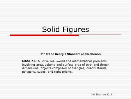 Solid Figures 7 th Grade Georgia Standard of Excellence: MGSE7.G.6 Solve real-world and mathematical problems involving area, volume and surface area of.