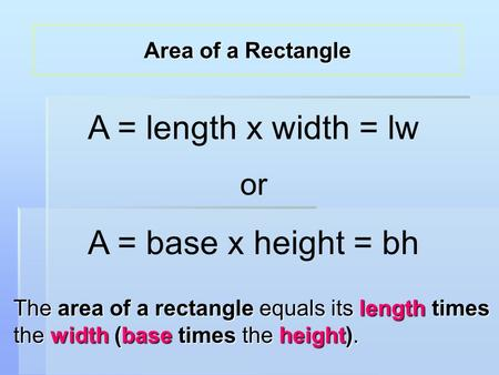 The area of a rectangle equals its length times the width (base times the height). A = length x width = lw or A = base x height = bh Area of a Rectangle.