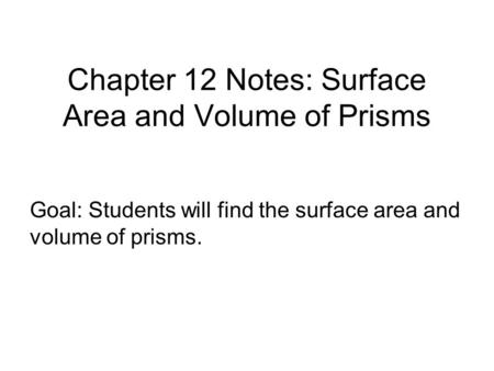 Chapter 12 Notes: Surface Area and Volume of Prisms Goal: Students will find the surface area and volume of prisms.