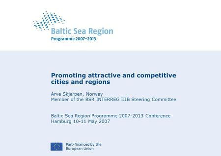Part-financed by the European Union Promoting attractive and competitive cities and regions Arve Skjerpen, Norway Member of the BSR INTERREG IIIB Steering.