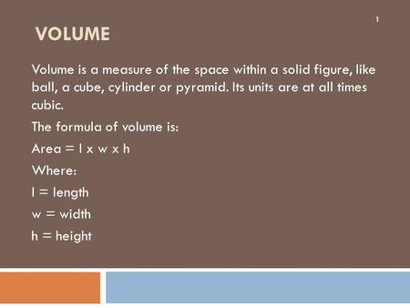 VOLUME Volume is a measure of the space within a solid figure, like ball, a cube, cylinder or pyramid. Its units are at all times cubic. The formula of.