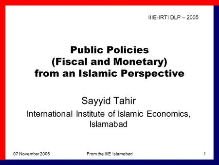 07 November 2006From the IIIE Islamabad1 Public <strong>Policies</strong> (<strong>Fiscal</strong> <strong>and</strong> <strong>Monetary</strong>) from an Islamic Perspective Sayyid Tahir International Institute of Islamic.