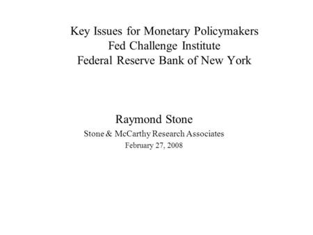 Key Issues for Monetary Policymakers Fed Challenge Institute Federal Reserve Bank of New York Raymond Stone Stone & McCarthy Research Associates February.