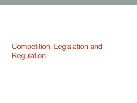 Competition, Legislation and Regulation. Market Structure The degree of competition in an industry: Concentration Ratio (CR) – The proportion of market.