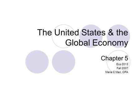 The United States & the Global Economy Chapter 5 Eco 2013 Fall 2007 Maria C Mari, CPA.