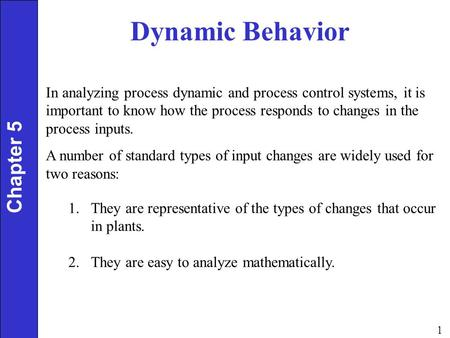 1 Dynamic Behavior Chapter 5 In analyzing process dynamic and process control systems, it is important to know how the process responds to changes in the.
