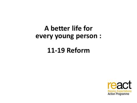 A better life for every young person : 11-19 Reform.