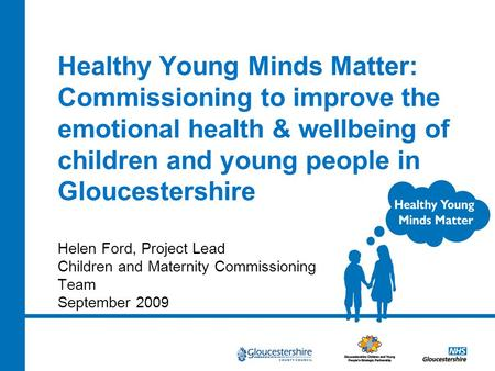 Healthy Young Minds Matter: Commissioning to improve the emotional health & wellbeing of children and young people in Gloucestershire Helen Ford, Project.