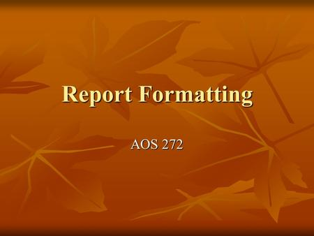 Report Formatting AOS 272. Fair Warning! Choosing a Format Length Length Formality Formality Approach Approach.