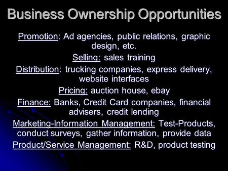 Business Ownership Opportunities Promotion: Ad agencies, public relations, graphic design, etc. Selling: sales training Distribution: trucking companies,