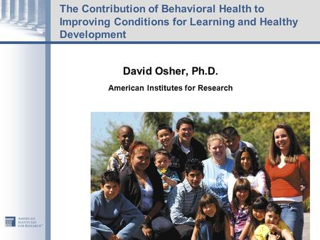 The Contribution of Behavioral Health to Improving Conditions for Learning and Healthy Development David Osher, Ph.D. American Institutes for Research.