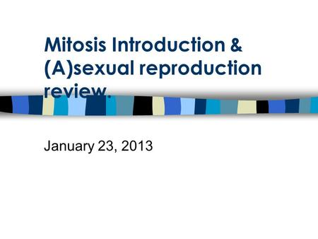 Mitosis Introduction & (A)sexual reproduction review. January 23, 2013.