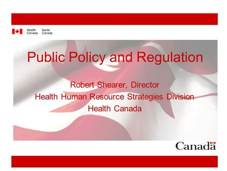 Public Policy and Regulation Robert Shearer, Director Health Human Resource Strategies Division Health Canada.